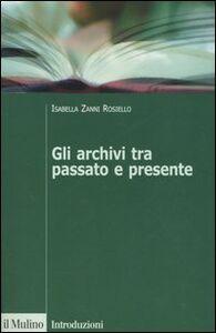 Libro Gli archivi tra passato e presente Isabella Zanni Rosiello