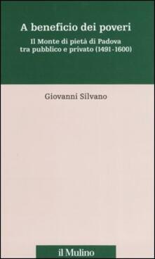 A beneficio dei poveri. Il Monte di pietà di Padova tra pubblico e privato (1491-1600) - Giovanni Silvano - copertina