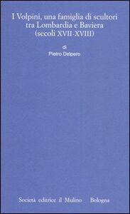 Libro I Volpini, una famiglia di scultori tra Lombardia e Baviera (secoli XVII-XVIII) Pietro Delpero