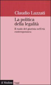 Foto Cover di La politica della legalità. Il ruolo del giurista nell'età contemporanea, Libro di Claudio Luzzati, edito da Il Mulino