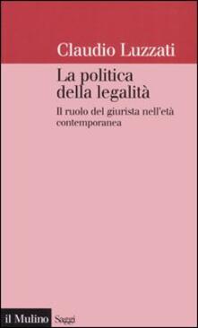 La politica della legalità. Il ruolo del giurista nell'età contemporanea - Claudio Luzzati - copertina
