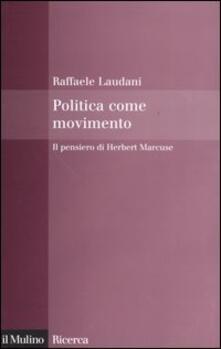 Politica come movimento. Il pensiero di Herbert Marcuse - Raffaele Laudani - copertina