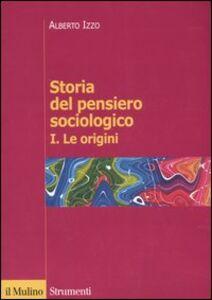 Foto Cover di Storia del pensiero sociologico. Vol. 1: Le origini., Libro di Alberto Izzo, edito da Il Mulino