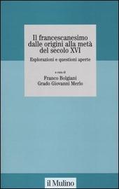 Il francescanesimo dalle origini alla metà del secolo XVI. Esplorazioni e questioni aperte. Atti del Convegno della Fondazione M. Pellegrino (Torino, novembre 2004)