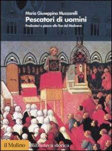 Pescatori di uomini. Predicatori e piazze alla fine del medioevo - Maria Giuseppina Muzzarelli - copertina