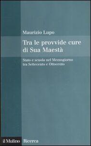 Libro Tra le provvide cure di Sua Maestà. Stato e scuola nel Mezzogiorno tra Settecento e Ottocento Maurizio Lupo