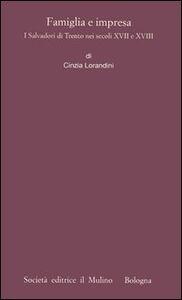 Foto Cover di Famiglia e impresa. I Salvadori di Trento nei secoli XVII e XVIII, Libro di Cinzia Lorandini, edito da Il Mulino