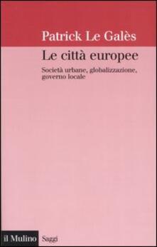 Le città europee. Società urbane, globalizzazione, governo locale - Patrick Le Galès - copertina