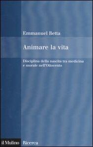 Libro Animare la vita. Disciplina della nascita tra medicina e morale nell'Ottocento Emmanuel Betta