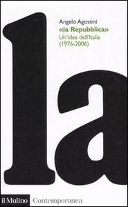 Foto Cover di La Repubblica. Un'idea dell'Italia (1976-2006), Libro di Angelo Agostini, edito da Il Mulino