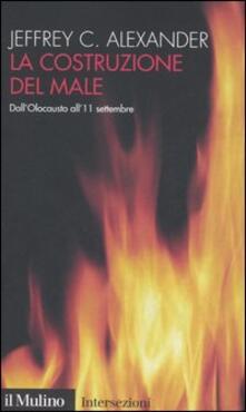 La costruzione del male. Dall'olocausto all'11 settembre - Jeffrey C. Alexander - copertina