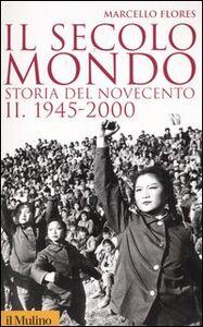 Foto Cover di Il secolo-mondo. Storia del Novecento. Vol. 2: 1945-2000., Libro di Marcello Flores, edito da Il Mulino