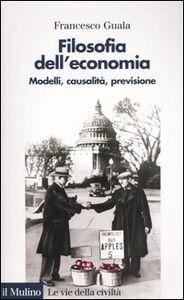 Libro Filosofia dell'economia. Modelli, causalità, previsione Francesco Guala