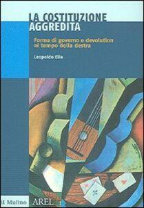 Libro La Costituzione aggredita. Forma di governo e devolution al tempo della destra Leopoldo Elia