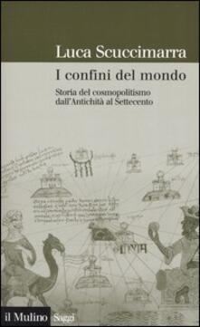 I confini del mondo. Storia del cosmopolitismo dall'antichità al Settecento - Luca Scuccimarra - copertina
