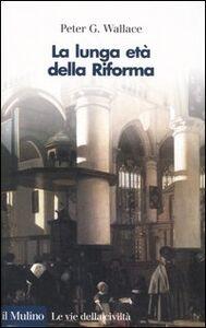 Foto Cover di La lunga età della Riforma, Libro di Peter G. Wallace, edito da Il Mulino