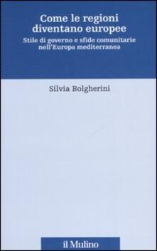 Come le regioni diventano europee. Stile di governo e sfide comunitarie nell'Europa mediterranea - Silvia Bolgherini - copertina