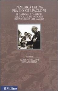 L' America latina fra Pio XII e Paolo VI. Il cardinale Casaroli e le politiche vaticane in una chiesa che cambia