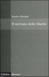 Libro Il mercato delle libertà. L'incompatibilità tra proprietà privata e diritti Enrico Diciotti