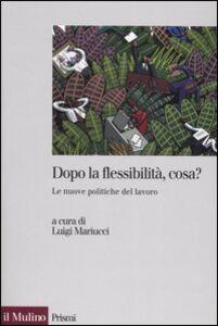 Libro Dopo la flessibilità, cosa? Le nuove politiche del lavoro