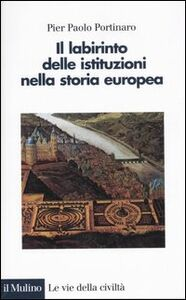Foto Cover di Il labirinto delle istituzioni nella storia europea, Libro di P. Paolo Portinaro, edito da Il Mulino
