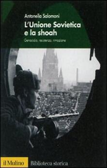 L' Unione Sovietica e la Shoah. Genocidio, resistenza, rimozione - Antonella Salomoni - copertina