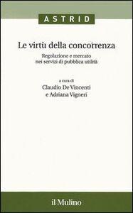 Libro Le virtù della concorrenza. Regolazione e mercato nei servizi di pubblica utilità