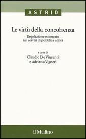 Le virtù della concorrenza. Regolazione e mercato nei servizi di pubblica utilità