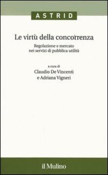 Le virtù della concorrenza. Regolazione e mercato nei servizi di pubblica utilità - copertina