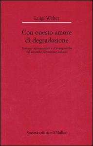 Libro Con onesto amore di degradazione. Romanzi sperimentali e d'avanguardia nel secondo Novecento italiano Luigi Weber