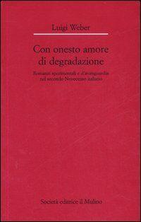 Con onesto amore di degradazione. Romanzi sperimentali e d'avanguardia nel secondo Novecento italiano