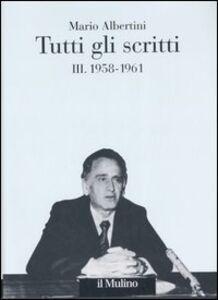 Libro Tutti gli scritti. Vol. 3: 1958-1961. Mario Albertini