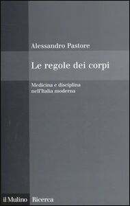 Foto Cover di Le regole dei corpi. Medicina e disciplina nell'Italia moderna, Libro di Alessandro Pastore, edito da Il Mulino