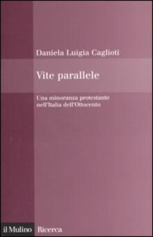 Vite parallele. Una minoranza protestante nell'Italia dell'Ottocento - Daniela L. Caglioti - copertina