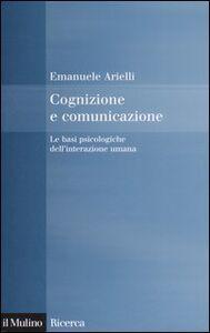 Libro Cognizione e comunicazione. Le basi psicologiche dell'interazione umana Emanuele Arielli