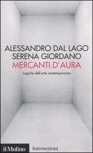 Libro Mercanti d'aura. Logiche dell'arte contemporanea Alessandro Dal Lago , Serena Giordano
