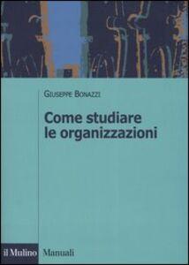 Foto Cover di Come studiare le organizzazioni, Libro di Giuseppe Bonazzi, edito da Il Mulino