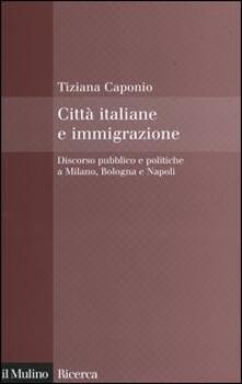 Città italiane e immigrazione. Discorso pubblico e politiche a Milano, Bologna e Napoli - Tiziana Caponio - copertina
