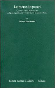 Libro Le risorse dei poveri. Carità e tutela della salute nel principato vescovile di Trento in età moderna Marina Garbellotti