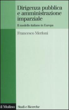 Dirigenza pubblica e amministrazione imparziale. Il modello italiano in Europa - Francesco Merloni - copertina
