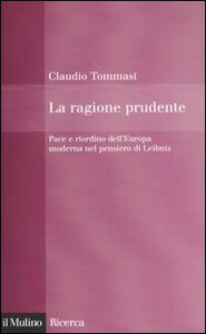 Libro La ragione prudente. Pace e riordino dell'Europa nel pensiero di Leibniz Claudio Tommasi