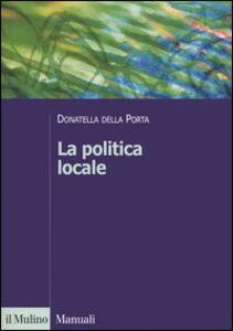 Foto Cover di La politica locale. Potere, istituzioni e attori tra centro e periferia, Libro di Donatella Della Porta, edito da Il Mulino