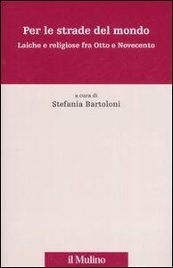 Foto Cover di Per le strade del mondo. Laiche e religiose fra Otto e Novecento, Libro di  edito da Il Mulino