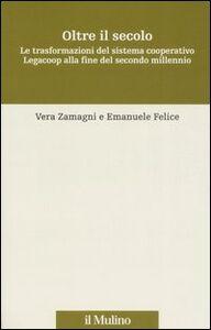 Libro Oltre il secolo. Le trasformazioni del sistema cooperativo Legacoop alla fine del secondo millennio Vera Zamagni , Emanuele Felice