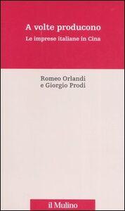 Libro A volte producono. Le imprese italiane in Cina Romeo Orlandi , Giorgio Prodi