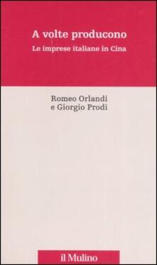 A volte producono. Le imprese italiane in Cina - Romeo Orlandi,Giorgio Prodi - copertina