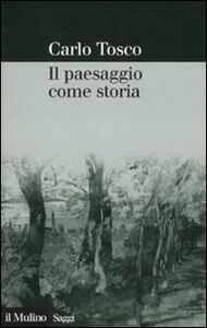 Libro Il paesaggio come storia Carlo Tosco