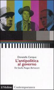 Foto Cover di L' antipolitica al governo. De Gaulle, Reagan, Berlusconi, Libro di Donatella Campus, edito da Il Mulino