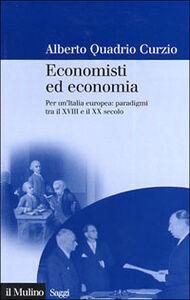 Foto Cover di Economisti ed economia. Per un'Italia europea: paradigmi tra il XVIII e il XX secolo, Libro di Alberto Quadrio Curzio, edito da Il Mulino