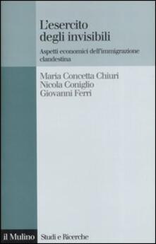 L' esercito degli invisibili. Aspetti economici dell'immigrazione clandestina - M. Concetta Chiuri,Nicola Coniglio,Giovanni Ferri - copertina